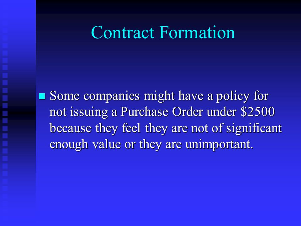 Contract Formation Some companies might have a policy for not issuing a Purchase Order under $2500 because they feel they are not of significant enough value or they are unimportant.