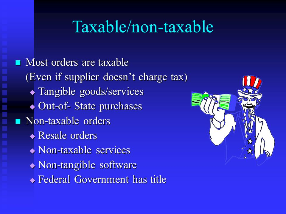 Most orders are taxable Most orders are taxable (Even if supplier doesn't charge tax)  Tangible goods/services  Out-of- State purchases Non-taxable orders Non-taxable orders  Resale orders  Non-taxable services  Non-tangible software  Federal Government has title Taxable/non-taxable