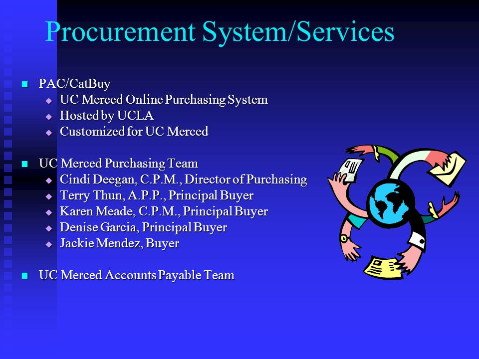 Procurement System/Services PAC/CatBuy PAC/CatBuy  UC Merced Online Purchasing System  Hosted by UCLA  Customized for UC Merced UC Merced Purchasing Team UC Merced Purchasing Team  Cindi Deegan, C.P.M., Director of Purchasing  Terry Thun, A.P.P., Principal Buyer  Karen Meade, C.P.M., Principal Buyer  Denise Garcia, Principal Buyer  Jackie Mendez, Buyer UC Merced Accounts Payable Team UC Merced Accounts Payable Team