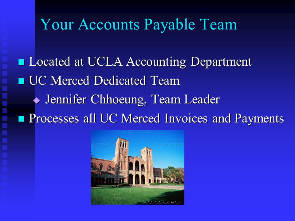 Your Accounts Payable Team Located at UCLA Accounting Department Located at UCLA Accounting Department UC Merced Dedicated Team UC Merced Dedicated Team  Jennifer Chhoeung, Team Leader Processes all UC Merced Invoices and Payments Processes all UC Merced Invoices and Payments
