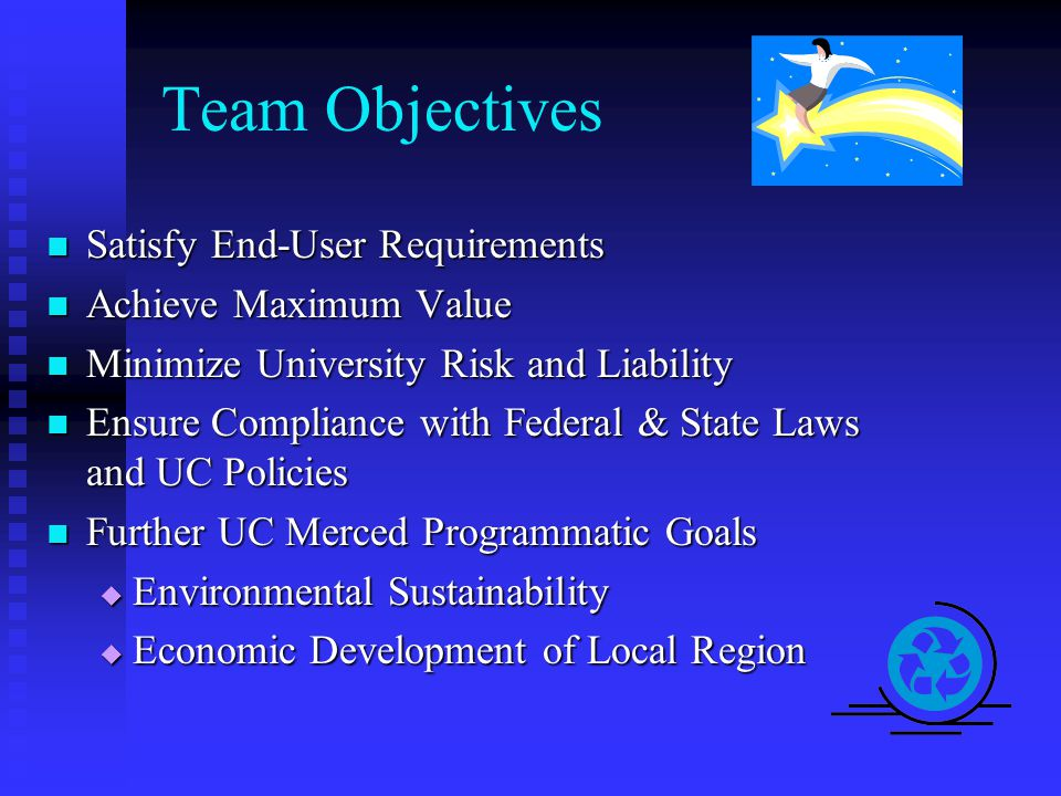 Team Objectives Satisfy End-User Requirements Satisfy End-User Requirements Achieve Maximum Value Achieve Maximum Value Minimize University Risk and Liability Minimize University Risk and Liability Ensure Compliance with Federal & State Laws and UC Policies Ensure Compliance with Federal & State Laws and UC Policies Further UC Merced Programmatic Goals Further UC Merced Programmatic Goals  Environmental Sustainability  Economic Development of Local Region