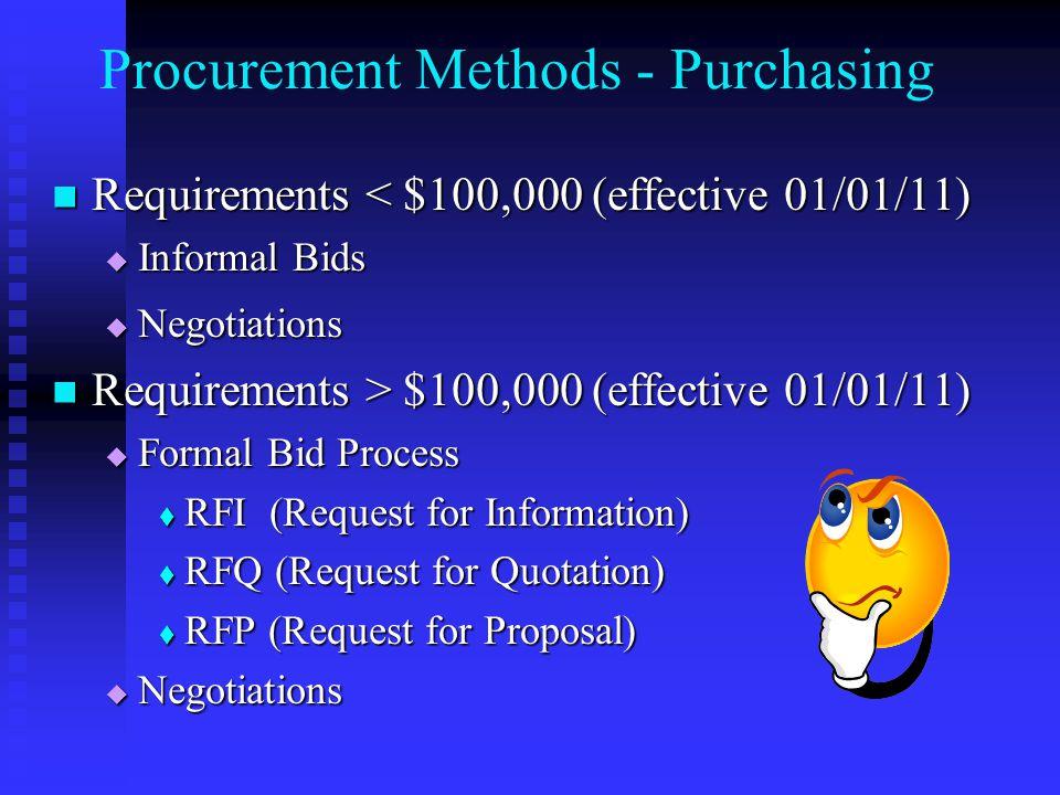 Procurement Methods - Purchasing Requirements < $100,000 (effective 01/01/11) Requirements < $100,000 (effective 01/01/11)  Informal Bids  Negotiations Requirements > $100,000 (effective 01/01/11) Requirements > $100,000 (effective 01/01/11)  Formal Bid Process  RFI (Request for Information)  RFQ (Request for Quotation)  RFP (Request for Proposal)  Negotiations
