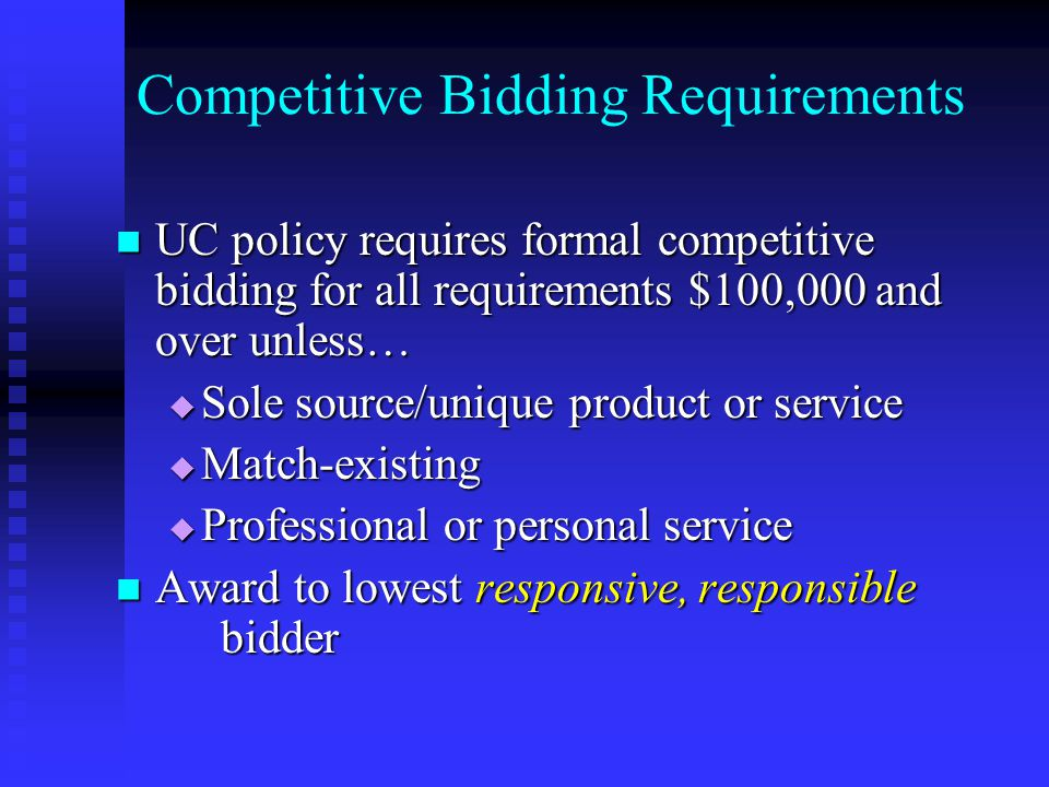 Competitive Bidding Requirements UC policy requires formal competitive bidding for all requirements $100,000 and over unless… UC policy requires formal competitive bidding for all requirements $100,000 and over unless…  Sole source/unique product or service  Match-existing  Professional or personal service Award to lowest responsive, responsible bidder Award to lowest responsive, responsible bidder