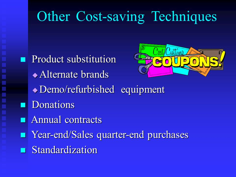 Product substitution  Alternate brands  Demo/refurbished equipment Donations Donations Annual contracts Annual contracts Year-end/Sales quarter-end purchases Year-end/Sales quarter-end purchases Standardization Standardization Other Cost-saving Techniques