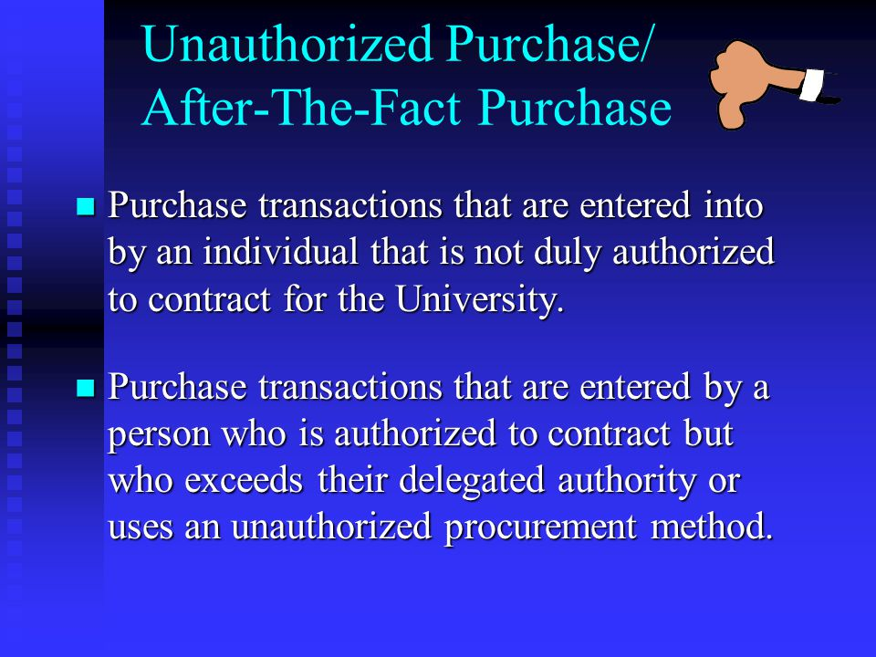 Unauthorized Purchase/ After-The-Fact Purchase Purchase transactions that are entered into by an individual that is not duly authorized to contract for the University.