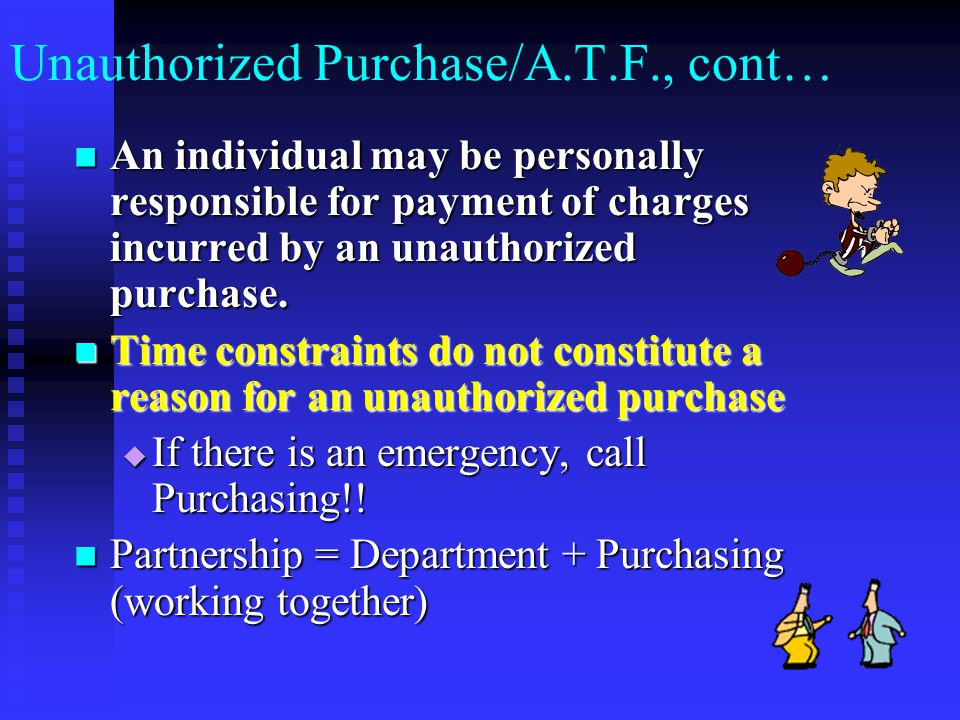Unauthorized Purchase/A.T.F., cont… An individual may be personally responsible for payment of charges incurred by an unauthorized purchase.