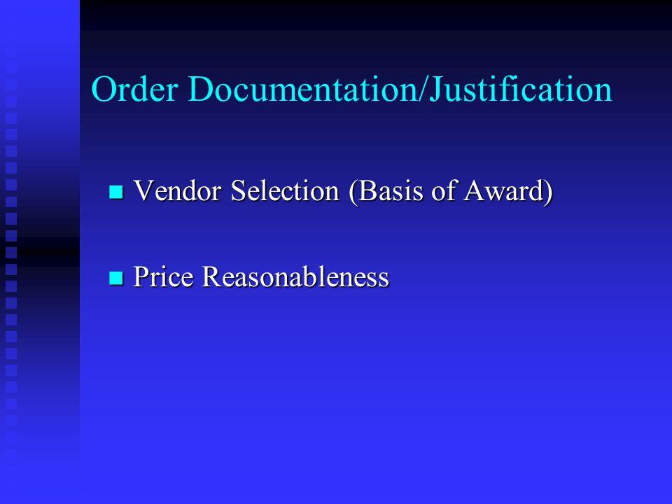 Order Documentation/Justification Vendor Selection (Basis of Award) Vendor Selection (Basis of Award) Price Reasonableness Price Reasonableness