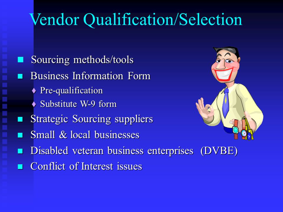 Sourcing methods/tools Business Information Form Business Information Form  Pre-qualification  Substitute W-9 form Strategic Sourcing suppliers Strategic Sourcing suppliers Small & local businesses Small & local businesses Disabled veteran business enterprises (DVBE) Disabled veteran business enterprises (DVBE) Conflict of Interest issues Conflict of Interest issues Vendor Qualification/Selection