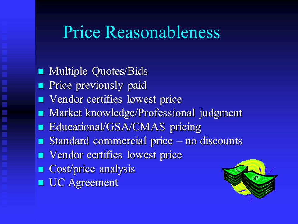 Price Reasonableness Multiple Quotes/Bids Multiple Quotes/Bids Price previously paid Price previously paid Vendor certifies lowest price Vendor certifies lowest price Market knowledge/Professional judgment Market knowledge/Professional judgment Educational/GSA/CMAS pricing Educational/GSA/CMAS pricing Standard commercial price – no discounts Standard commercial price – no discounts Vendor certifies lowest price Vendor certifies lowest price Cost/price analysis Cost/price analysis UC Agreement UC Agreement