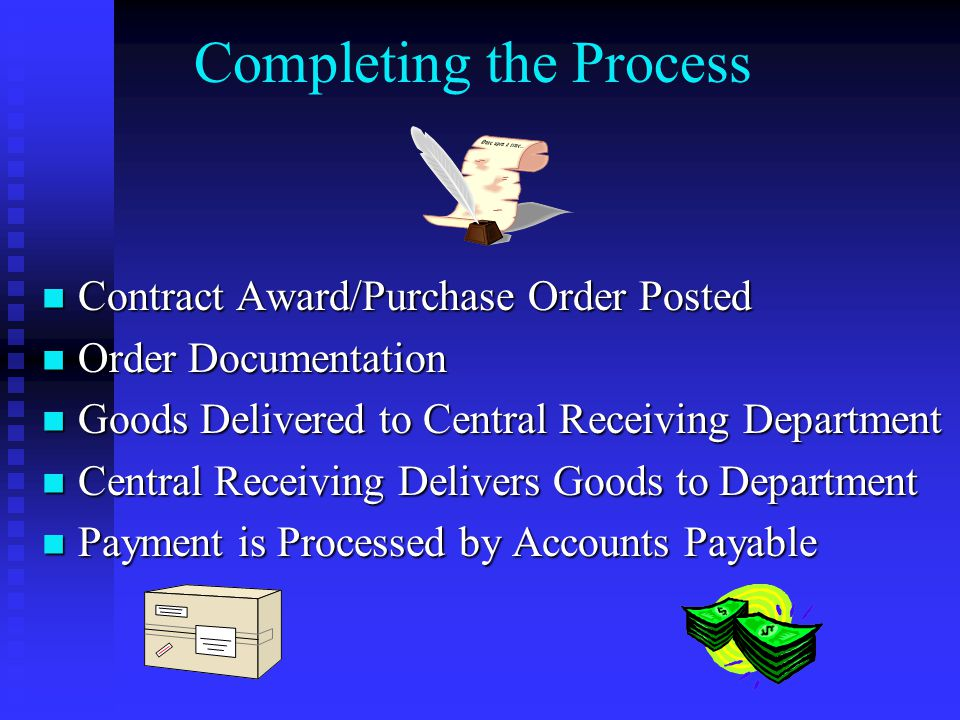 Completing the Process Contract Award/Purchase Order Posted Contract Award/Purchase Order Posted Order Documentation Order Documentation Goods Delivered to Central Receiving Department Goods Delivered to Central Receiving Department Central Receiving Delivers Goods to Department Central Receiving Delivers Goods to Department Payment is Processed by Accounts Payable Payment is Processed by Accounts Payable