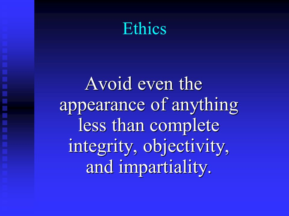 Ethics Avoid even the appearance of anything less than complete integrity, objectivity, and impartiality.
