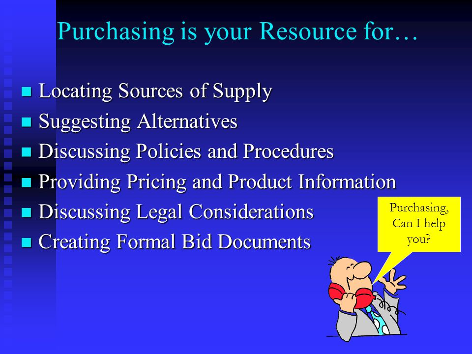 Purchasing is your Resource for… Locating Sources of Supply Locating Sources of Supply Suggesting Alternatives Suggesting Alternatives Discussing Policies and Procedures Discussing Policies and Procedures Providing Pricing and Product Information Providing Pricing and Product Information Discussing Legal Considerations Discussing Legal Considerations Creating Formal Bid Documents Creating Formal Bid Documents Purchasing, Can I help you?