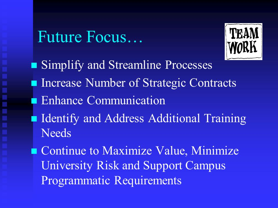 Future Focus… Simplify and Streamline Processes Increase Number of Strategic Contracts Enhance Communication Identify and Address Additional Training Needs Continue to Maximize Value, Minimize University Risk and Support Campus Programmatic Requirements