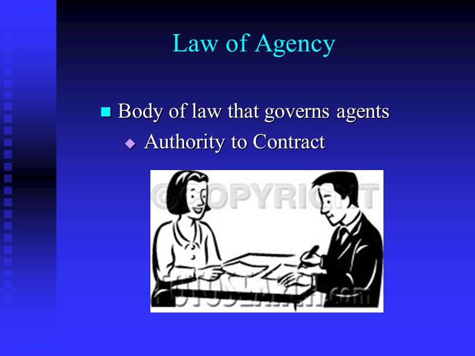 Law of Agency Body of law that governs agents Body of law that governs agents  Authority to Contract