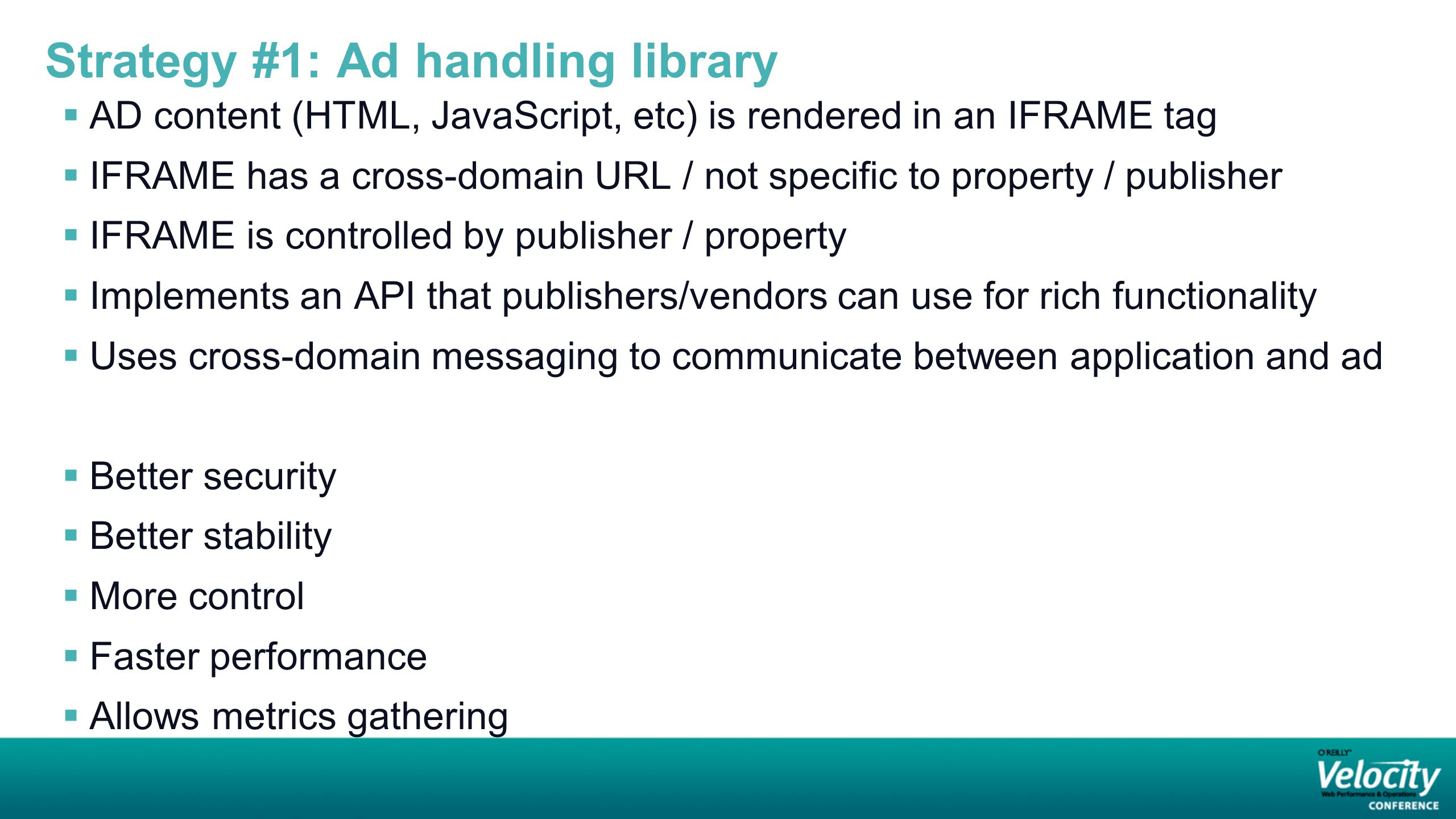 Strategy #1: Ad handling library  AD content (HTML, JavaScript, etc) is rendered in an IFRAME tag  IFRAME has a cross-domain URL / not specific to property / publisher  IFRAME is controlled by publisher / property  Implements an API that publishers/vendors can use for rich functionality  Uses cross-domain messaging to communicate between application and ad  Better security  Better stability  More control  Faster performance  Allows metrics gathering