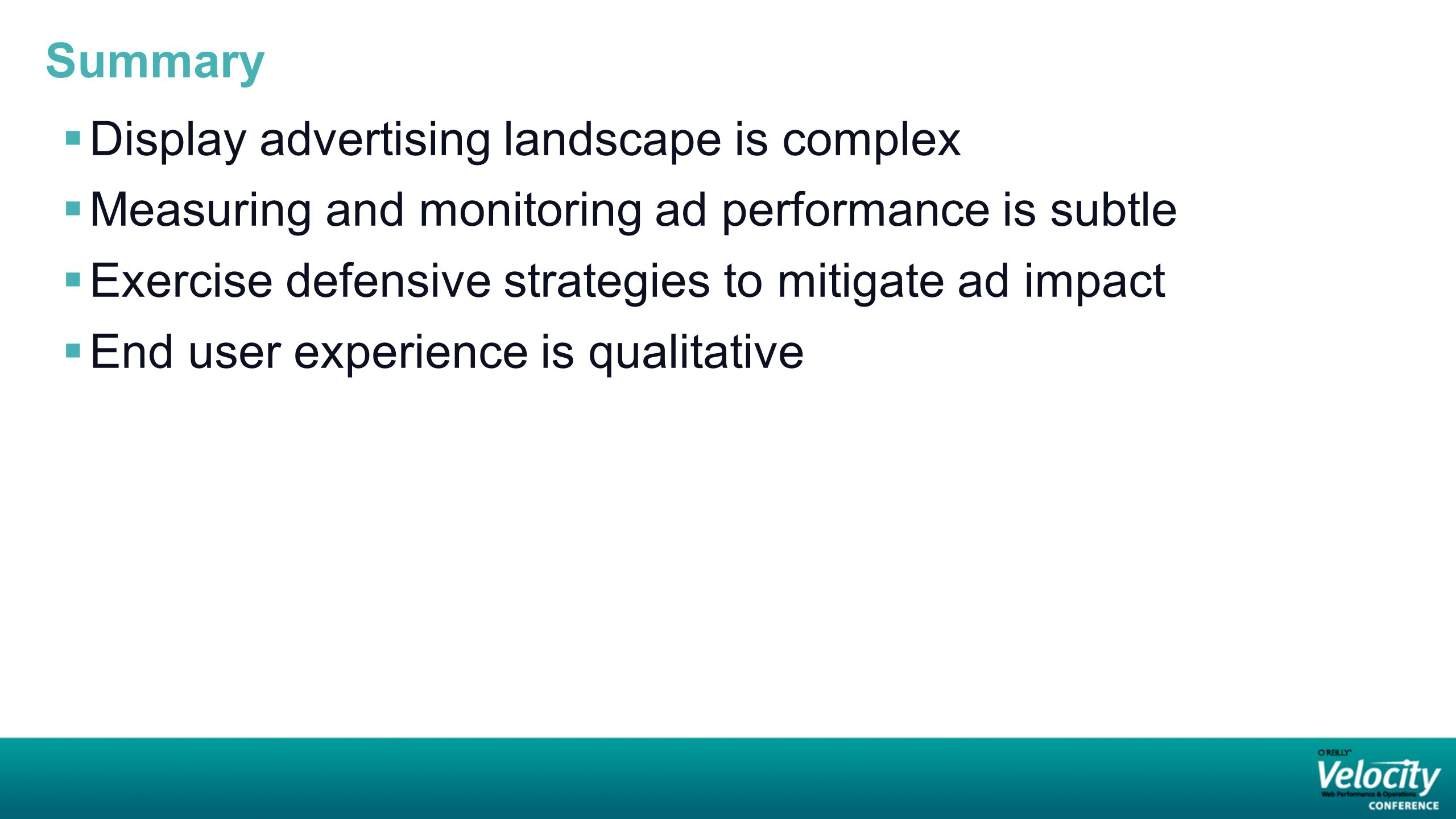 Summary  Display advertising landscape is complex  Measuring and monitoring ad performance is subtle  Exercise defensive strategies to mitigate ad impact  End user experience is qualitative