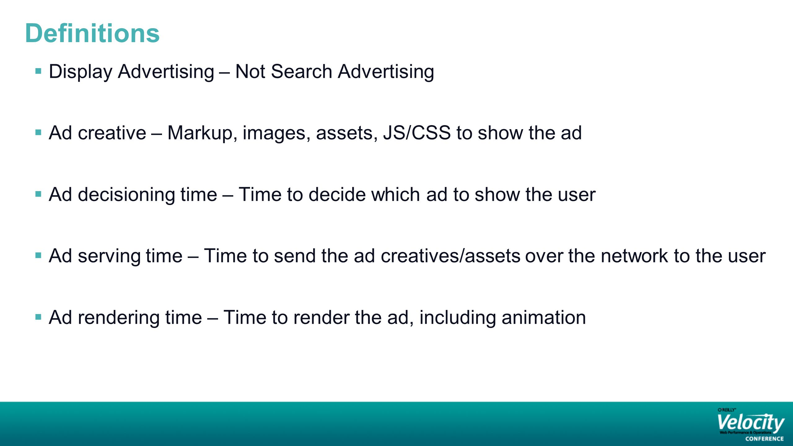 Definitions  Display Advertising – Not Search Advertising  Ad creative – Markup, images, assets, JS/CSS to show the ad  Ad decisioning time – Time to decide which ad to show the user  Ad serving time – Time to send the ad creatives/assets over the network to the user  Ad rendering time – Time to render the ad, including animation