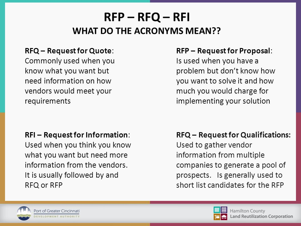 RFP – RFQ – RFI WHAT DO THE ACRONYMS MEAN?? RFQ – Request for Quote: Commonly used when you know what you want but need information on how vendors wou