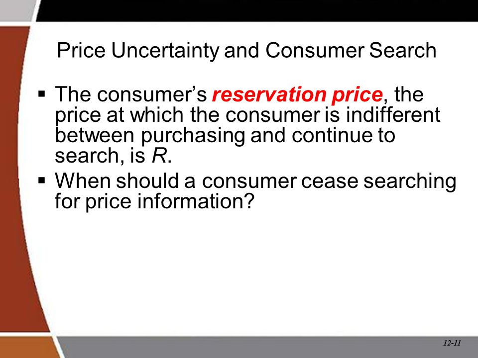 12-11 Price Uncertainty and Consumer Search  The consumer's reservation price, the price at which the consumer is indifferent between purchasing and