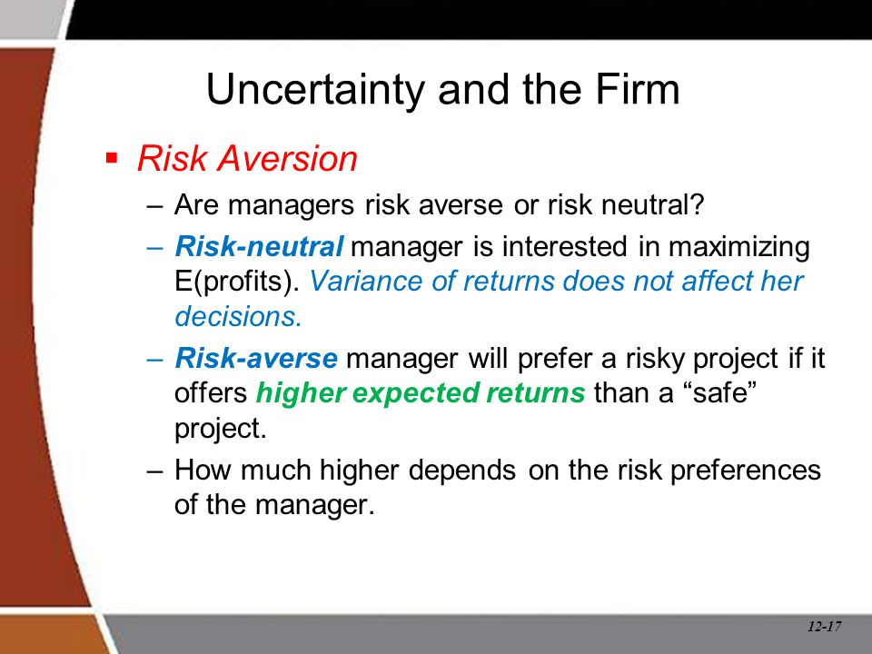 12-17 Uncertainty and the Firm  Risk Aversion –Are managers risk averse or risk neutral? –Risk-neutral manager is interested in maximizing E(profits)