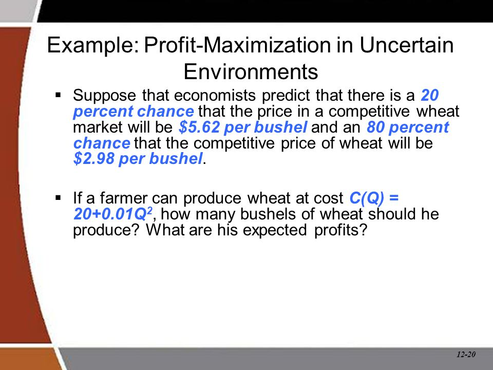 12-20 Example: Profit-Maximization in Uncertain Environments  Suppose that economists predict that there is a 20 percent chance that the price in a c