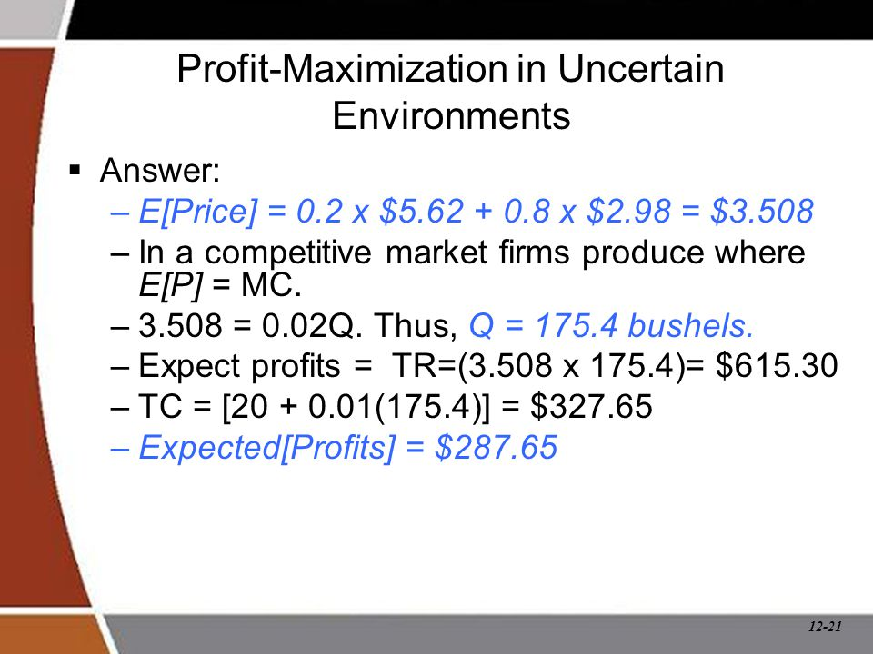 12-21 Profit-Maximization in Uncertain Environments  Answer: –E[Price] = 0.2 x $5.62 + 0.8 x $2.98 = $3.508 –In a competitive market firms produce wh