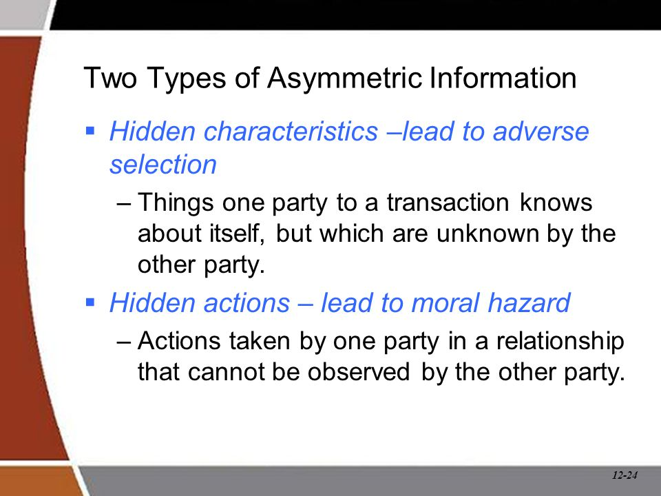12-24 Two Types of Asymmetric Information  Hidden characteristics –lead to adverse selection –Things one party to a transaction knows about itself, b