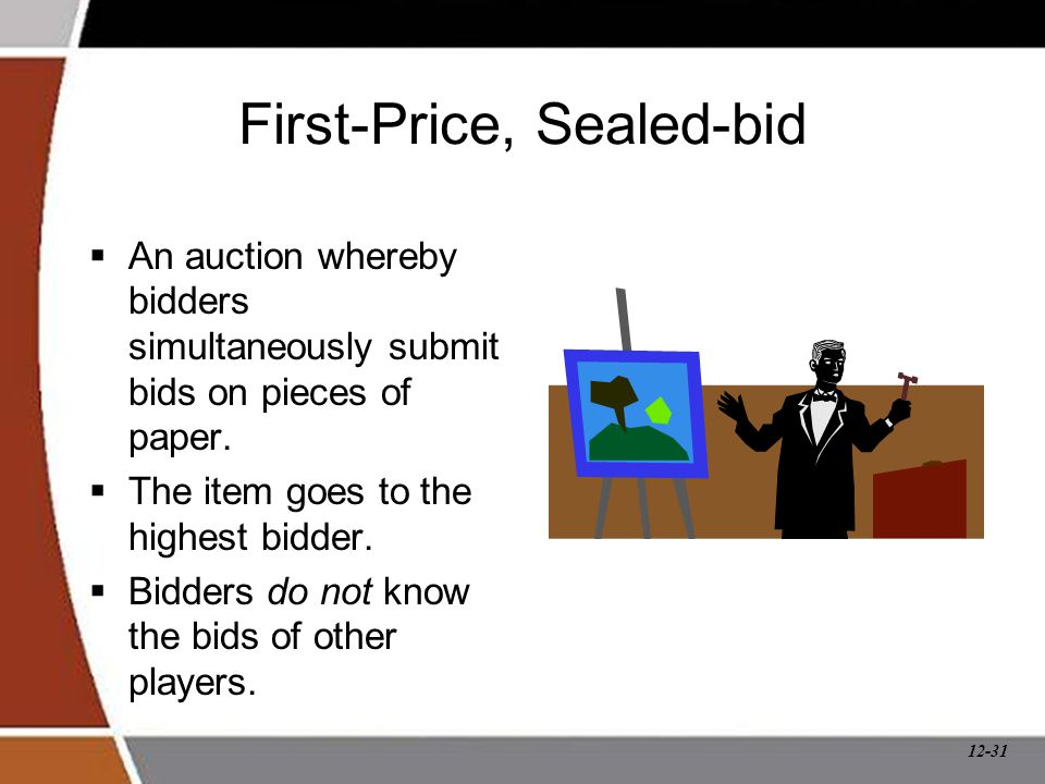 12-31 First-Price, Sealed-bid  An auction whereby bidders simultaneously submit bids on pieces of paper.  The item goes to the highest bidder.  Bid