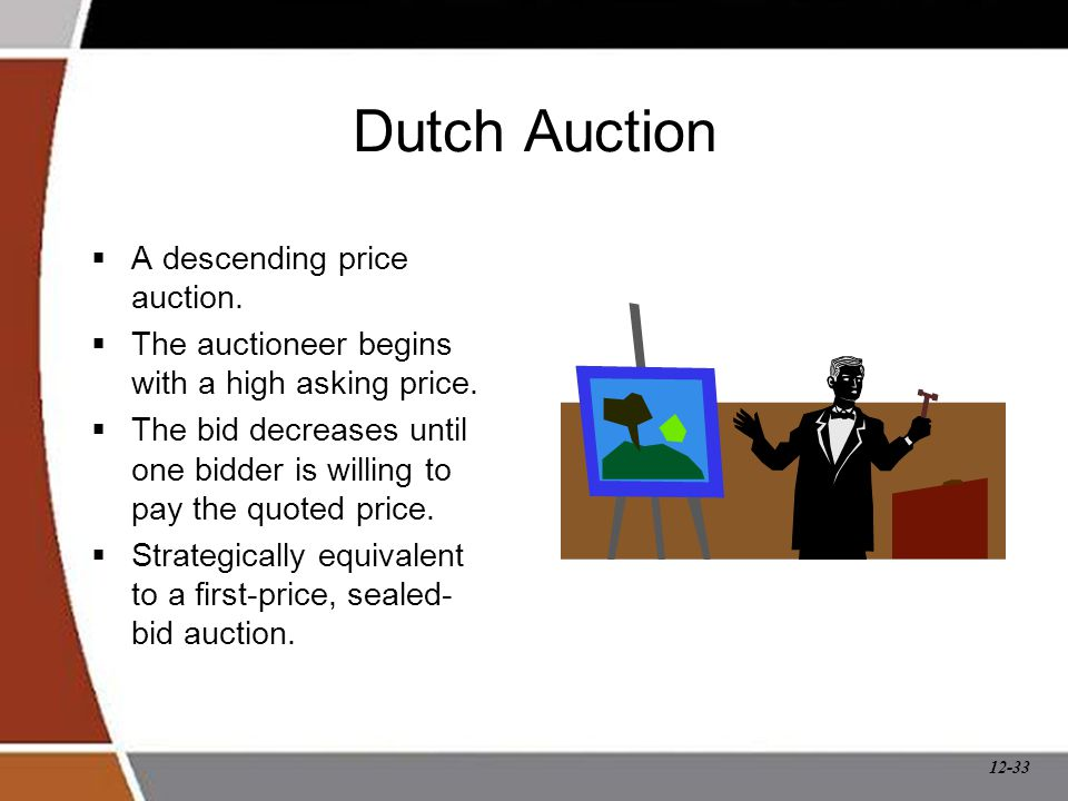 12-33 Dutch Auction  A descending price auction.  The auctioneer begins with a high asking price.  The bid decreases until one bidder is willing to