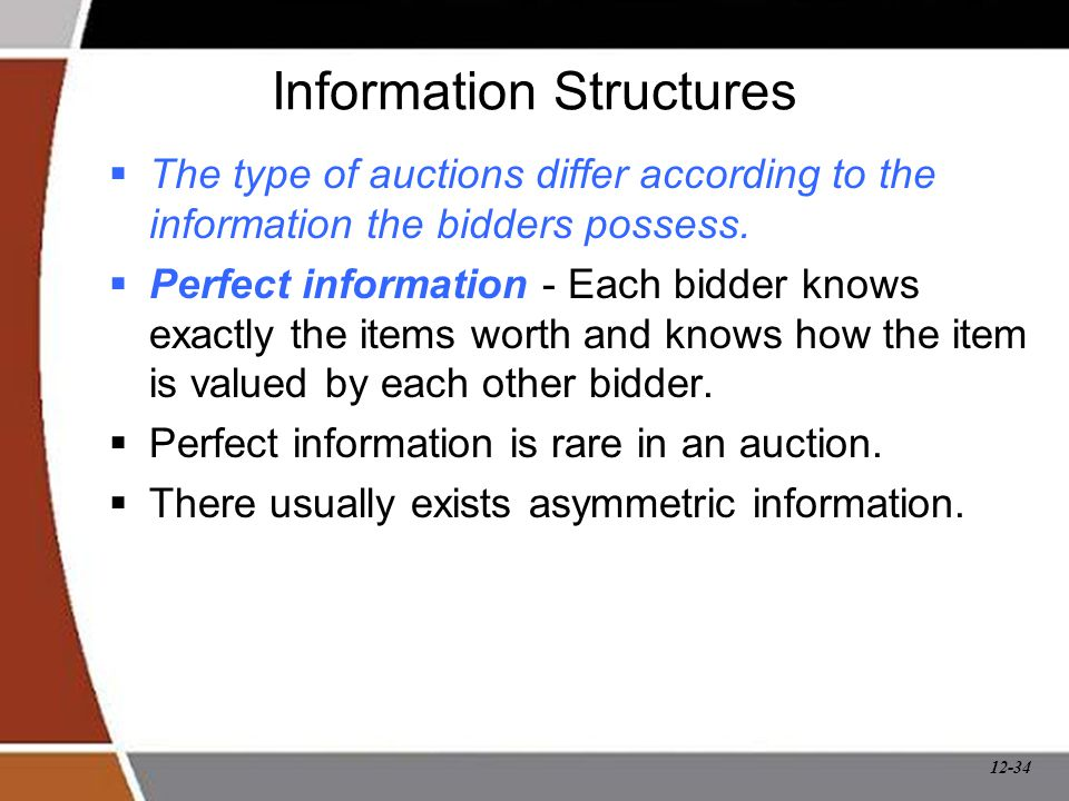 12-34 Information Structures  The type of auctions differ according to the information the bidders possess.  Perfect information - Each bidder knows
