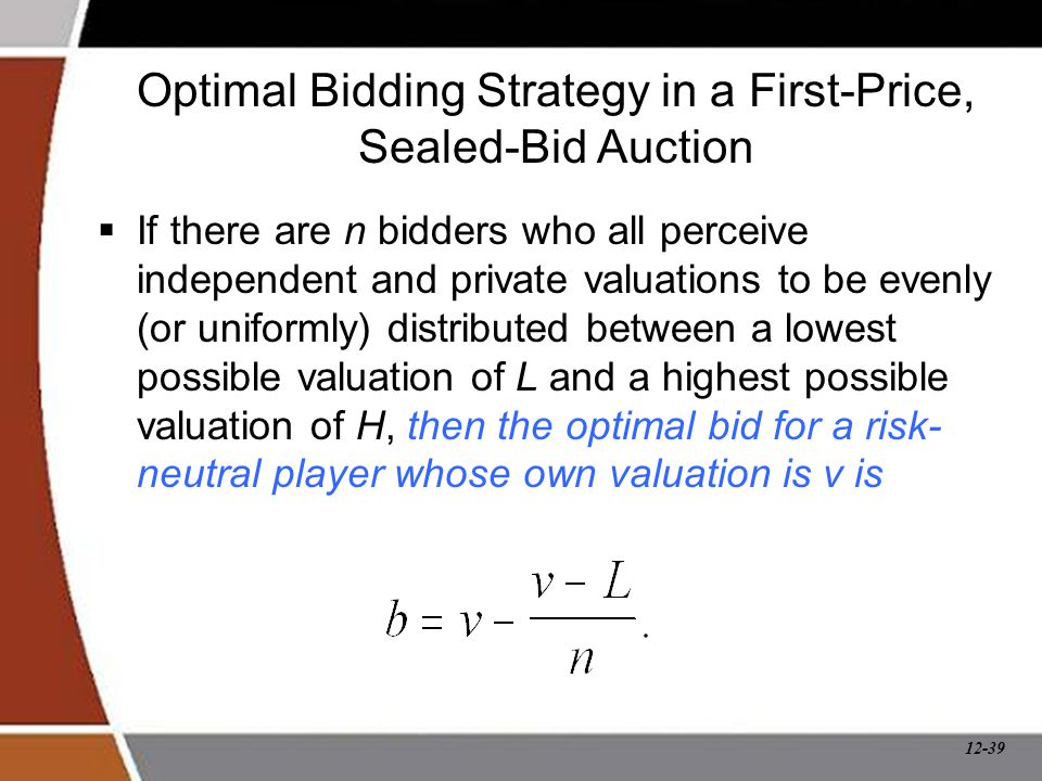 12-39 Optimal Bidding Strategy in a First-Price, Sealed-Bid Auction  If there are n bidders who all perceive independent and private valuations to be