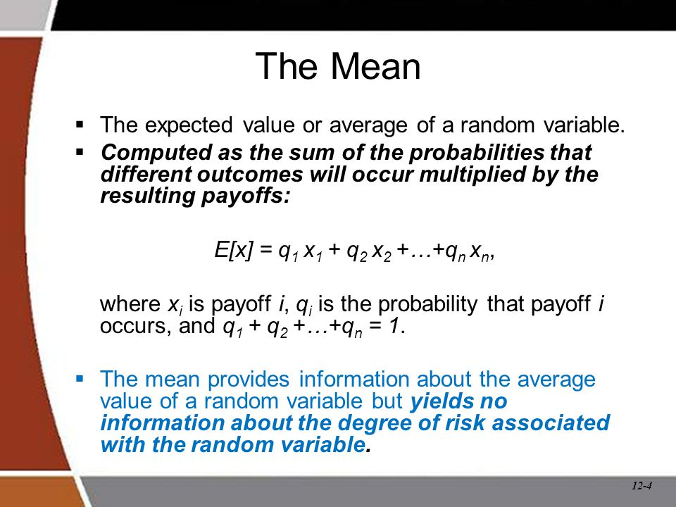 12-4 The Mean  The expected value or average of a random variable.  Computed as the sum of the probabilities that different outcomes will occur mult