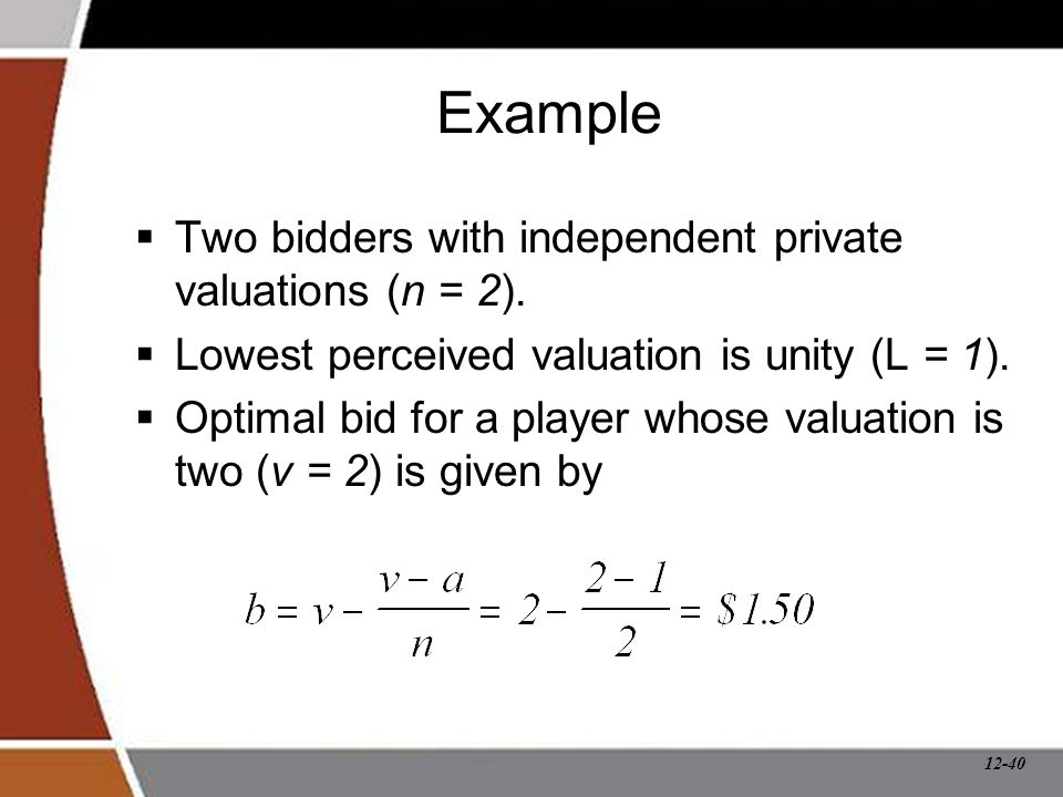 12-40 Example  Two bidders with independent private valuations (n = 2).  Lowest perceived valuation is unity (L = 1).  Optimal bid for a player who