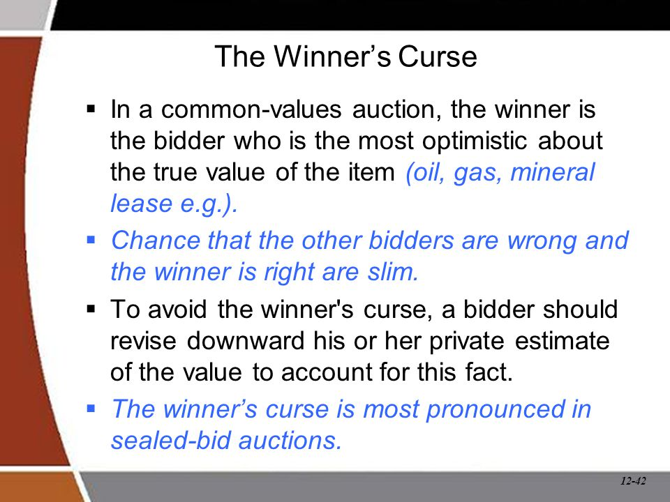 12-42 The Winner's Curse  In a common-values auction, the winner is the bidder who is the most optimistic about the true value of the item (oil, gas,