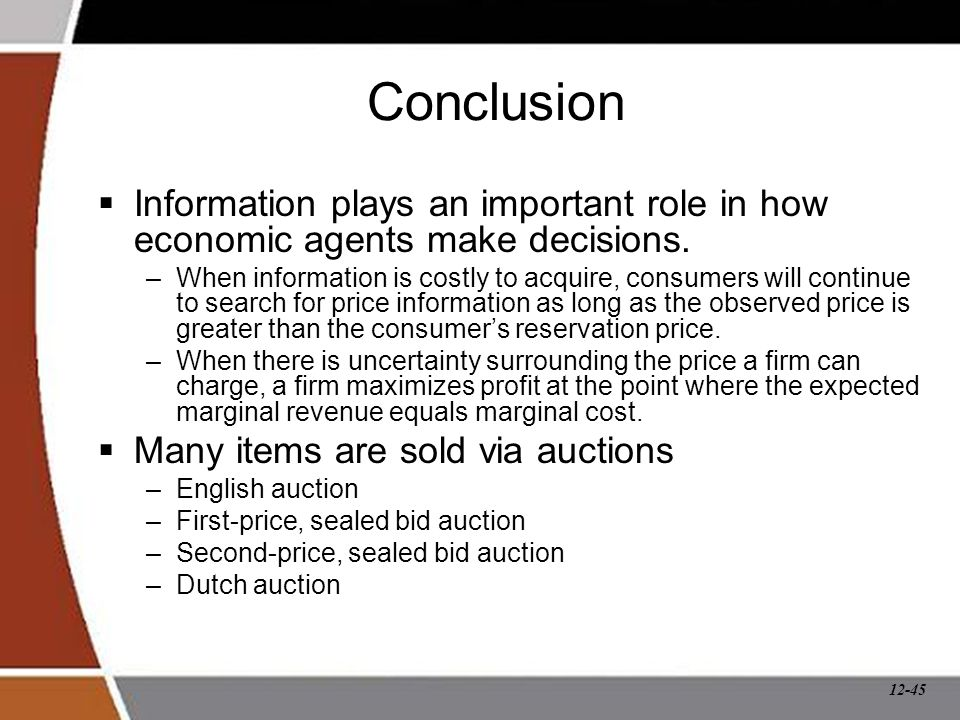 12-45 Conclusion  Information plays an important role in how economic agents make decisions. –When information is costly to acquire, consumers will c