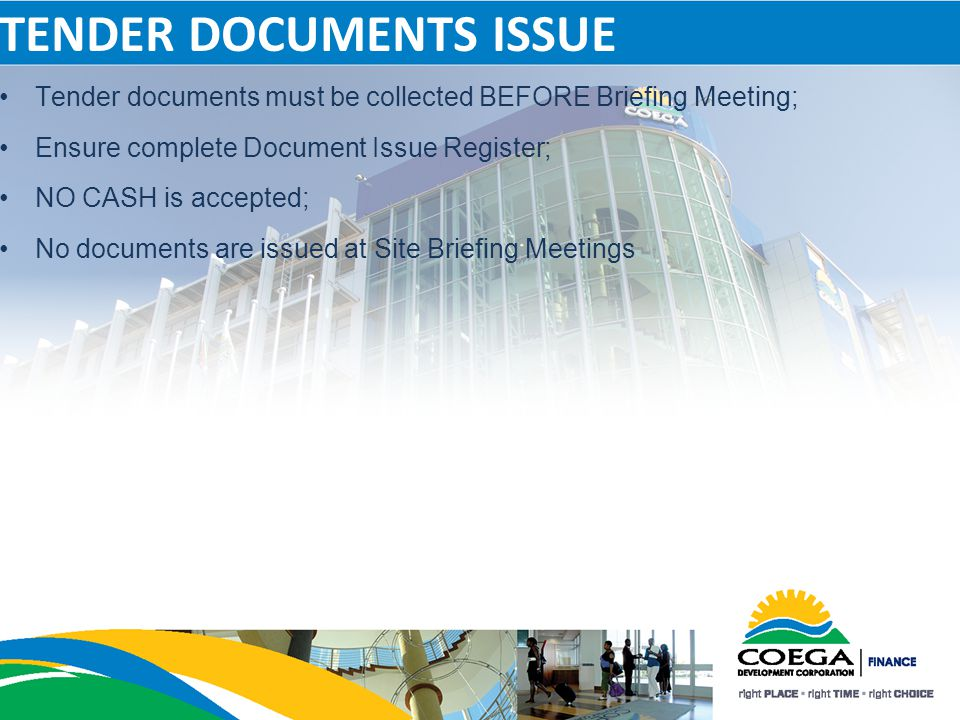 TENDER DOCUMENTS ISSUE Tender documents must be collected BEFORE Briefing Meeting; Ensure complete Document Issue Register; NO CASH is accepted; No do