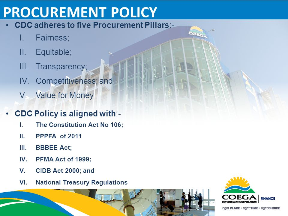 PROCUREMENT POLICY CDC adheres to five Procurement Pillars:- I.Fairness; II.Equitable; III.Transparency; IV.Competitiveness; and V.Value for Money CDC