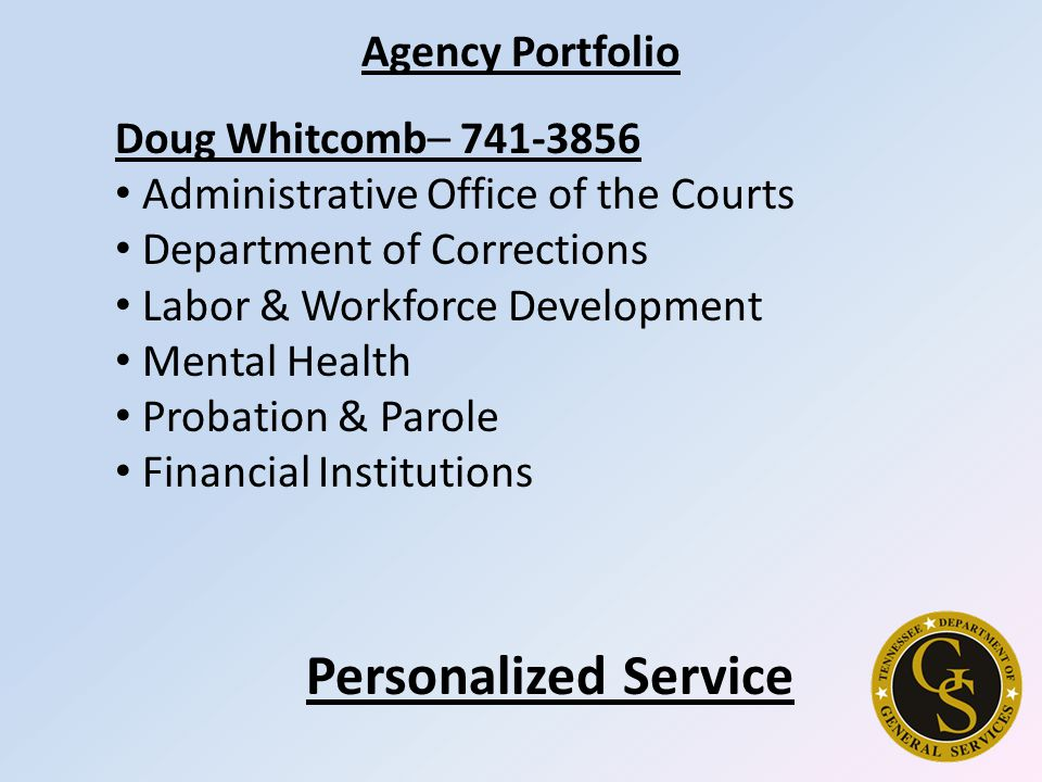 Agency Portfolio Doug Whitcomb– 741-3856 Administrative Office of the Courts Department of Corrections Labor & Workforce Development Mental Health Probation & Parole Financial Institutions Personalized Service
