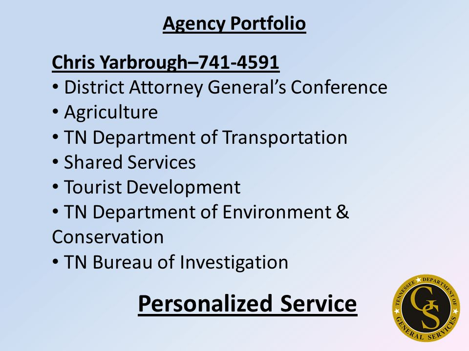 Agency Portfolio Chris Yarbrough–741-4591 District Attorney General's Conference Agriculture TN Department of Transportation Shared Services Tourist Development TN Department of Environment & Conservation TN Bureau of Investigation Personalized Service