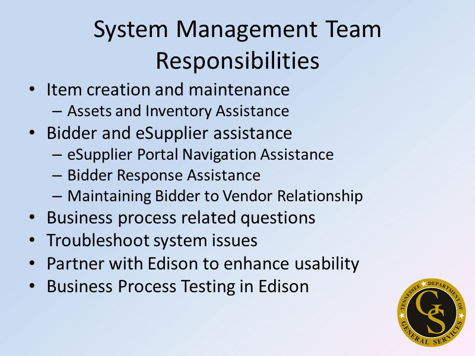 System Management Team Responsibilities Item creation and maintenance – Assets and Inventory Assistance Bidder and eSupplier assistance – eSupplier Portal Navigation Assistance – Bidder Response Assistance – Maintaining Bidder to Vendor Relationship Business process related questions Troubleshoot system issues Partner with Edison to enhance usability Business Process Testing in Edison