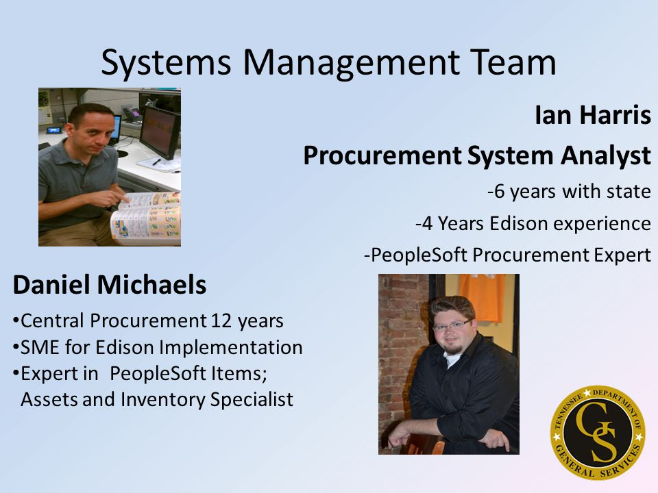 Systems Management Team Daniel Michaels Central Procurement 12 years SME for Edison Implementation Expert in PeopleSoft Items; Assets and Inventory Specialist Ian Harris Procurement System Analyst -6 years with state -4 Years Edison experience -PeopleSoft Procurement Expert