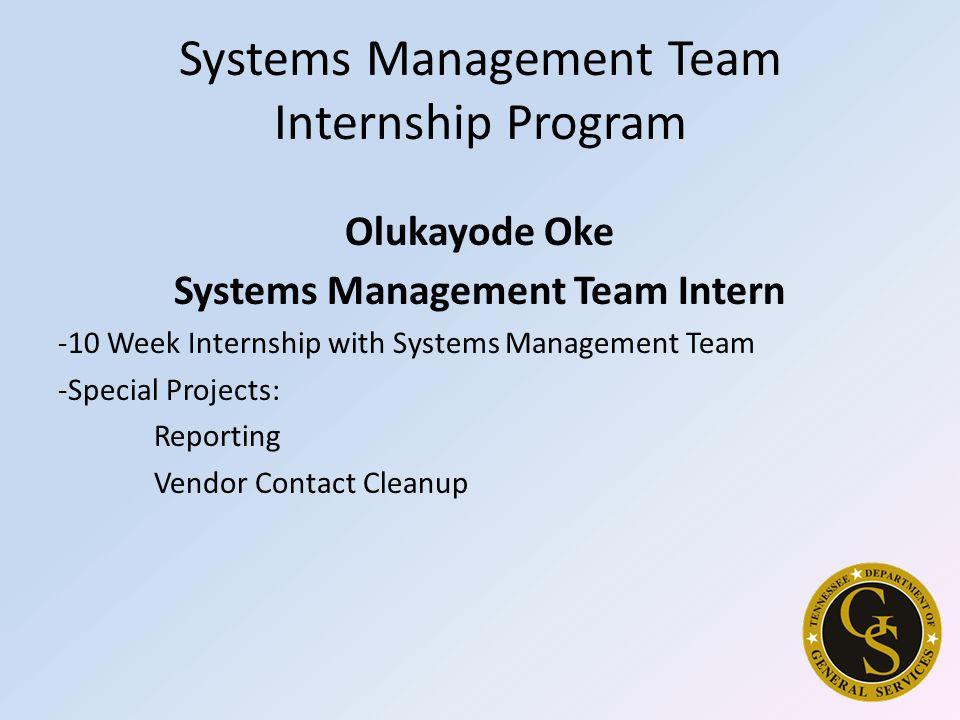 Systems Management Team Internship Program Olukayode Oke Systems Management Team Intern -10 Week Internship with Systems Management Team -Special Projects: Reporting Vendor Contact Cleanup