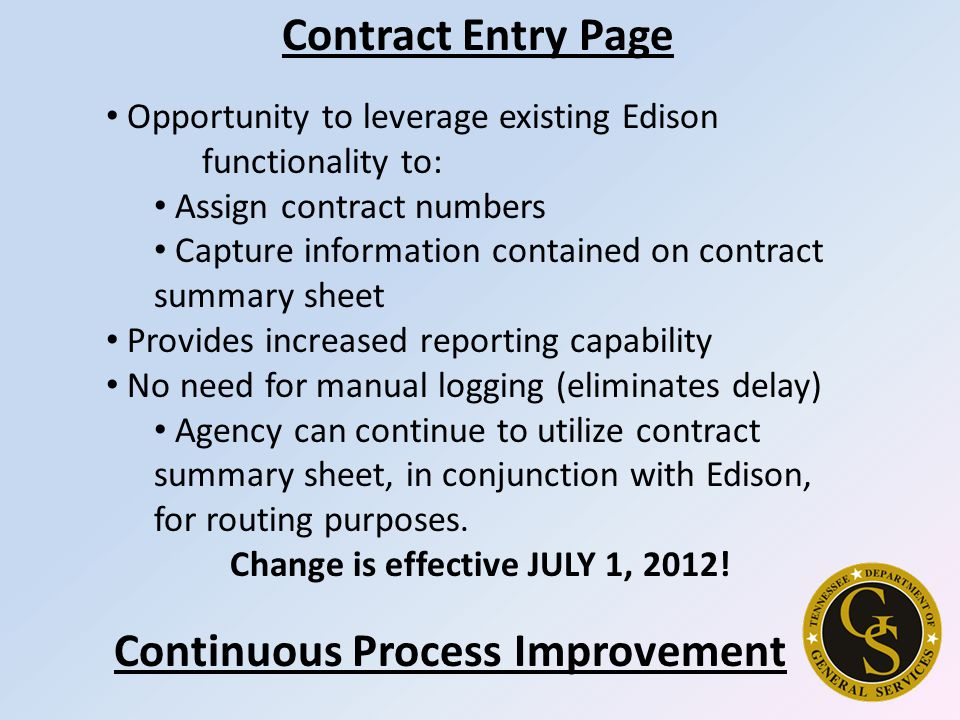 Opportunity to leverage existing Edison functionality to: Assign contract numbers Capture information contained on contract summary sheet Provides increased reporting capability No need for manual logging (eliminates delay) Agency can continue to utilize contract summary sheet, in conjunction with Edison, for routing purposes.