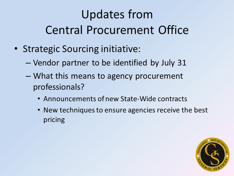 Updates from Central Procurement Office Strategic Sourcing initiative: – Vendor partner to be identified by July 31 – What this means to agency procurement professionals.