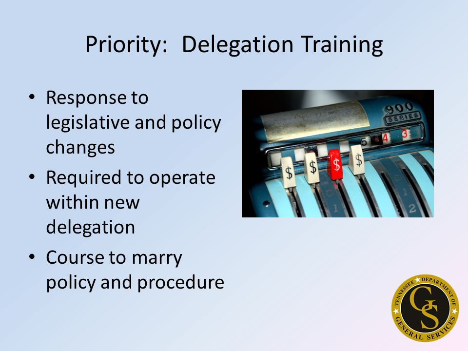 Priority: Delegation Training Response to legislative and policy changes Required to operate within new delegation Course to marry policy and procedure