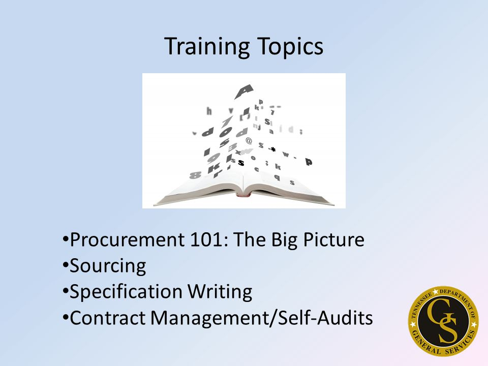 Training Topics Procurement 101: The Big Picture Sourcing Specification Writing Contract Management/Self-Audits