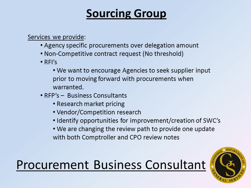 Services we provide: Agency specific procurements over delegation amount Non-Competitive contract request (No threshold) RFI's We want to encourage Agencies to seek supplier input prior to moving forward with procurements when warranted.