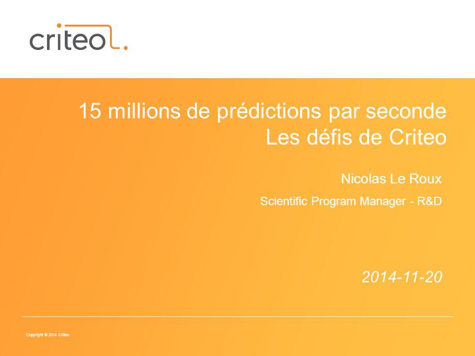 Copyright © 2014 Criteo 2014-11-20 15 millions de prédictions par seconde Les défis de Criteo Nicolas Le Roux Scientific Program Manager - R&D