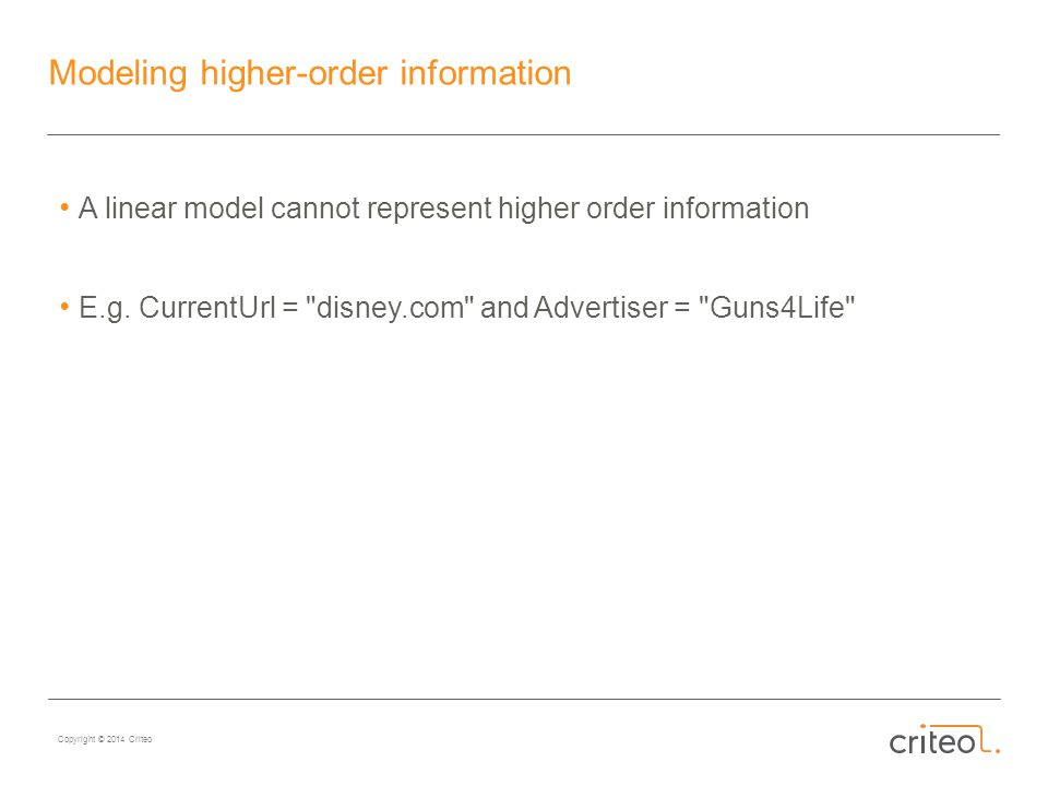 Copyright © 2014 Criteo Modeling higher-order information A linear model cannot represent higher order information E.g.