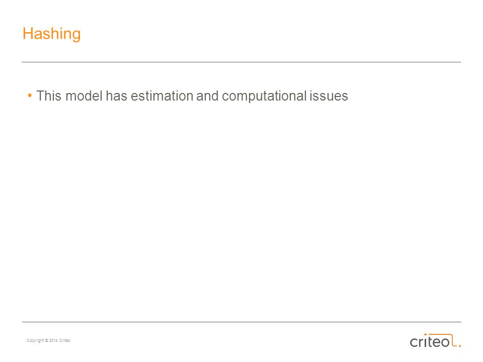 Copyright © 2014 Criteo Hashing This model has estimation and computational issues